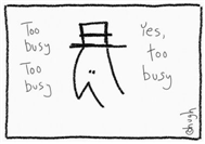 GapingVoid - Too Busy - is this you?